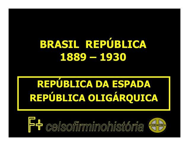 BRASIL REPÚBLICA    1889 – 1930 REPÚBLICA DA ESPADAREPÚBLICA OLIGÁRQUICA