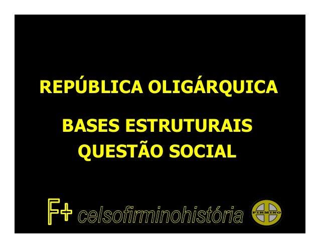 REPÚBLICA OLIGÁRQUICA BASES ESTRUTURAIS  QUESTÃO SOCIAL