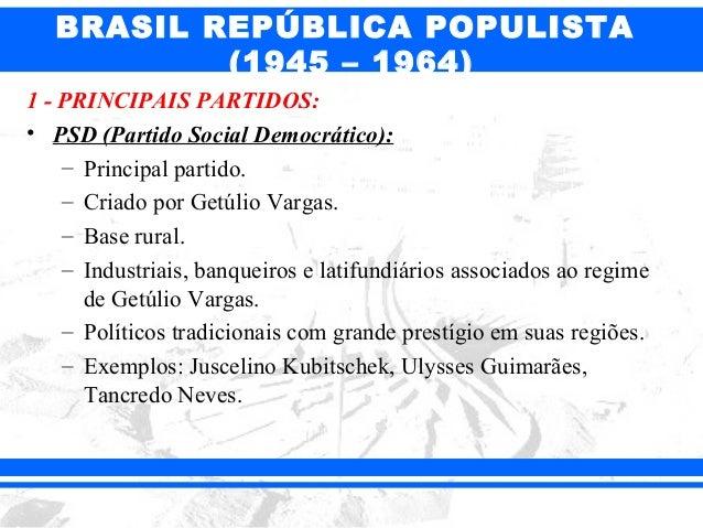 BRASIL REPÚBLICA POPULISTA (1945 – 1964) 1 - PRINCIPAIS PARTIDOS: • PSD (Partido Social Democrático): – Principal partido....