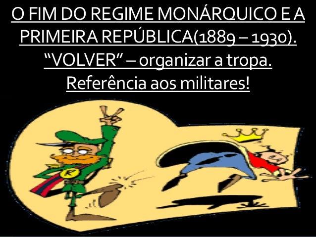 """OFIM DOREGIMEMONÁRQUICOEA PRIMEIRAREPÚBLICA(1889– 1930). """"VOLVER""""– organizara tropa. Referênciaaosmilitares!"""