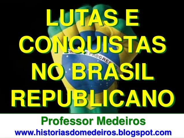 Professor Medeiros  www.historiasdomedeiros.blogspot.com  LUTAS E CONQUISTAS NO BRASIL REPUBLICANO
