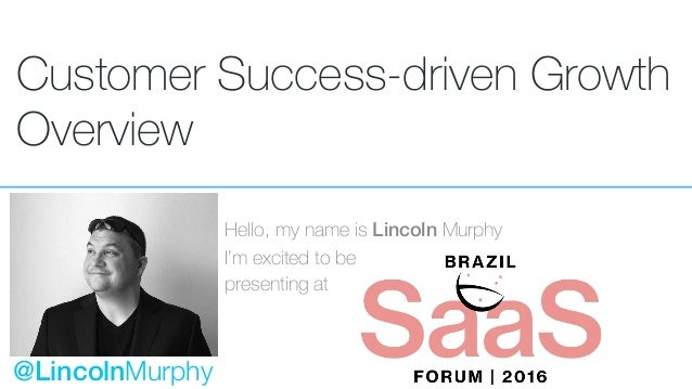 Customer Success-driven Growth Overview Hello, my name is Lincoln Murphy I'm excited to be presenting at @LincolnMurphy