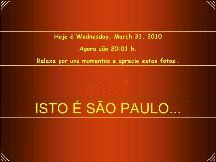 Hoje é  Wednesday, March 31, 2010 Agora são  19:55  h. Relaxe por uns momentos e aprecie estas fotos… ISTO É SÃO PAULO...