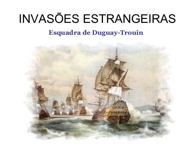 INVASÕES ESTRANGEIRAS Esquadra de Duguay-Trouin