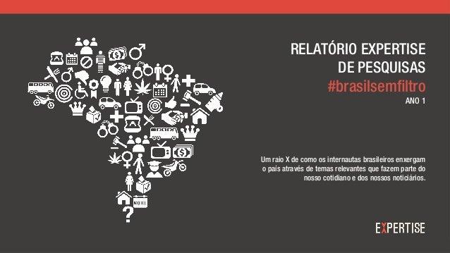 RELATÓRIO EXPERTISE DE PESQUISAS #brasilsemfiltro ANO 1 Um raio X de como os internautas brasileiros enxergam o país atrav...
