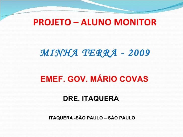 PROJETO – ALUNO MONITOR MINHA TERRA - 2009 EMEF. GOV. MÁRIO COVAS ITAQUERA -SÃO PAULO – SÃO PAULO DRE. ITAQUERA
