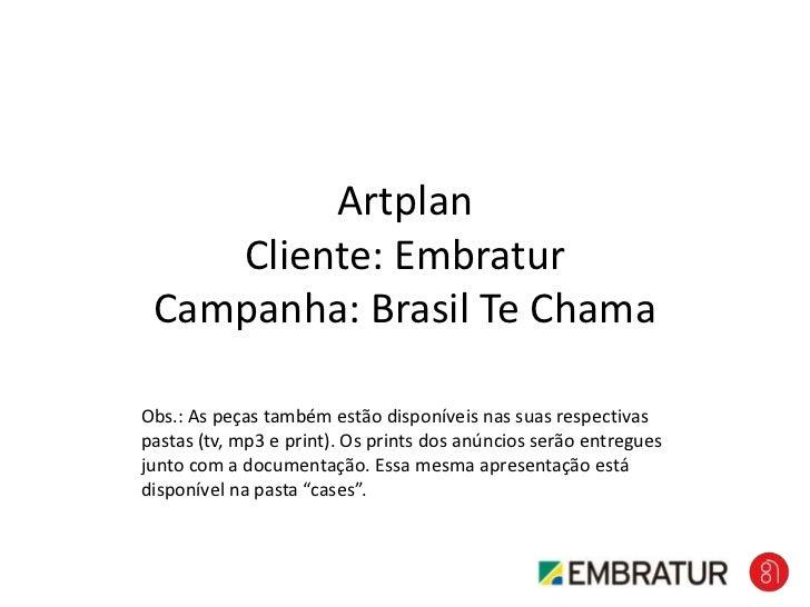 ArtplanCliente: EmbraturCampanha: Brasil Te Chama<br />Obs.: As peças também estão disponíveis nas suas respectivas pastas...