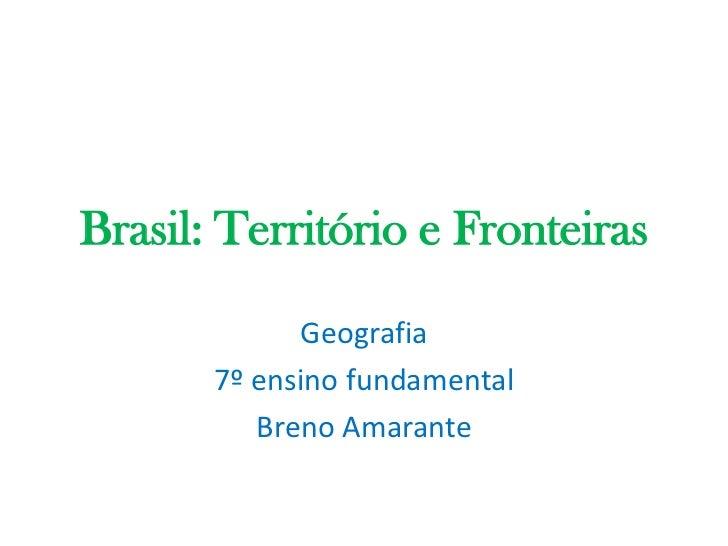Brasil: Território e Fronteiras<br />Geografia<br />7º ensino fundamental<br />Breno Amarante<br />
