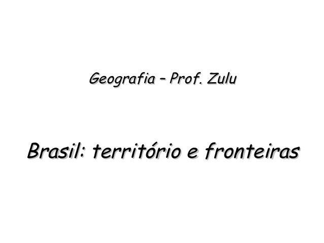 Geografia – Prof. ZuluGeografia – Prof. Zulu Brasil: território e fronteirasBrasil: território e fronteiras