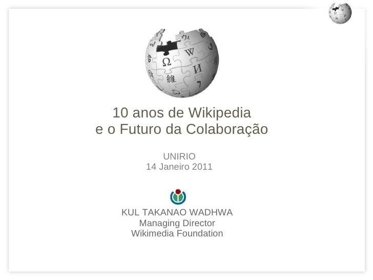 <ul>KUL TAKANAO WADHWA Managing Director Wikimedia Foundation </ul><ul>10 anos de Wikipedia e o Futuro da Colaboração </ul...