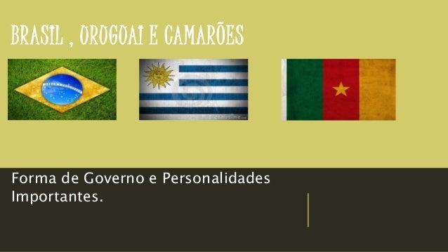 BRASIL , URUGUAI E CAMARÕES Forma de Governo e Personalidades Importantes.