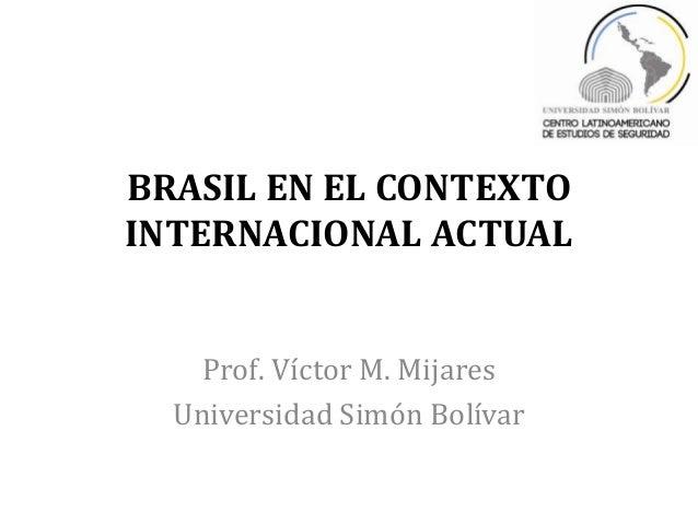 BRASIL EN EL CONTEXTOINTERNACIONAL ACTUAL    Prof. Víctor M. Mijares  Universidad Simón Bolívar