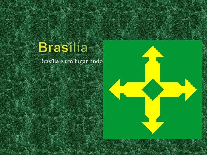 Brasília<br />Brasília é um lugar lindo<br />