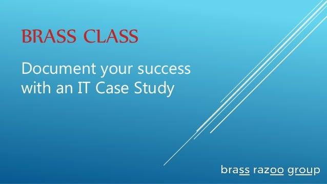 BRASS CLASS Document your success with an IT Case Study