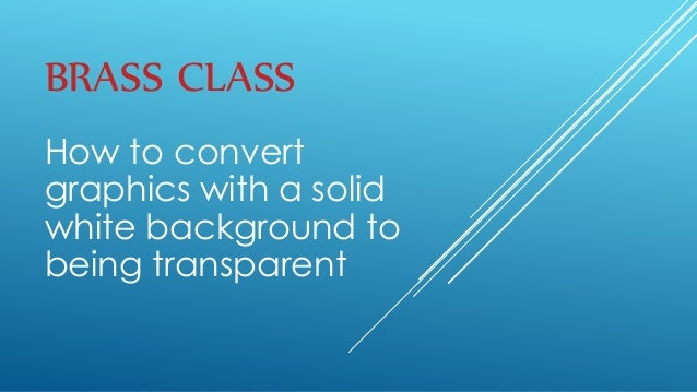 BRASS CLASS How to convert graphics with a solid white background to being transparent