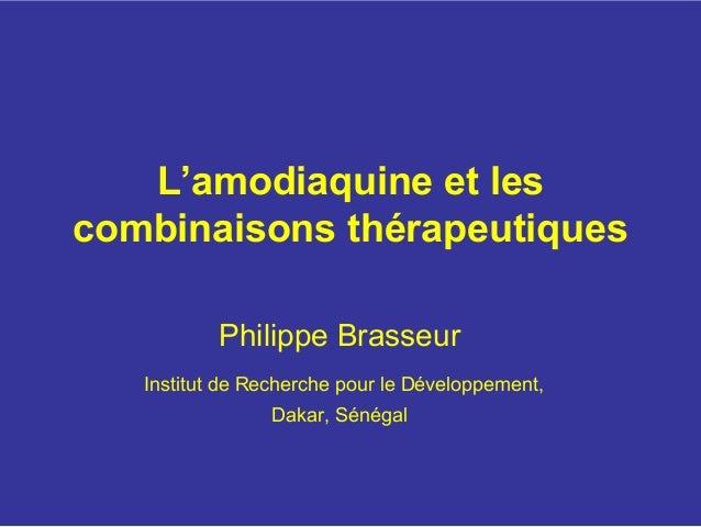 L'amodiaquine et lescombinaisons thérapeutiques           Philippe Brasseur   Institut de Recherche pour le Développement,...