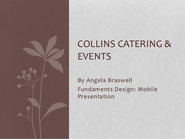 By Angela Braswell Fundaments Design: Mobile Presentation COLLINS CATERING & EVENTS