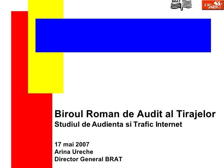Biroul Roman de Audit al Tirajelor Studiul de Audienta si Trafic Internet 17   mai  200 7 Arina Ureche Director General BRAT