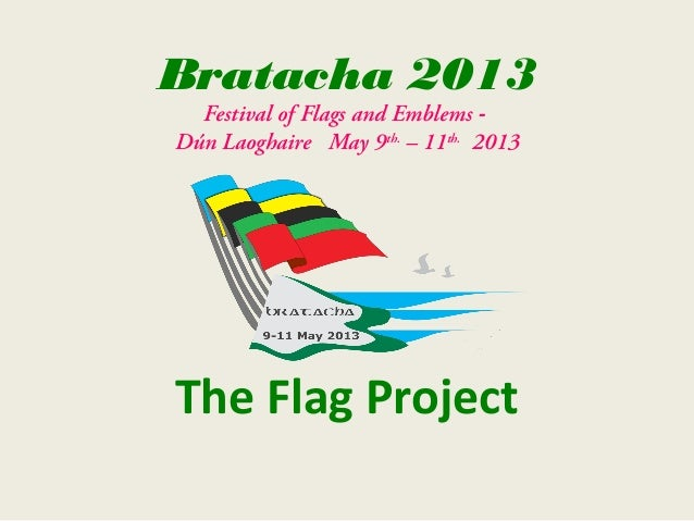 Bratacha 2013  Festival of Flags and Emblems -Dún Laoghaire May 9th. – 11th. 2013The Flag Project