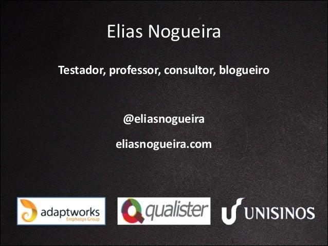 Elias  Nogueira Testador,  professor,  consultor,  blogueiro  @eliasnogueira eliasnogueira.com