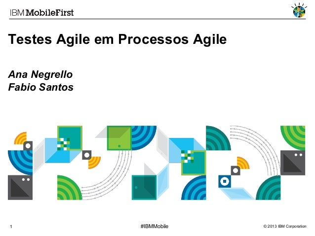 Testes Agile em Processos Agile Ana Negrello Fabio Santos  1  #IBMMobile  © 2013 IBM Corporation