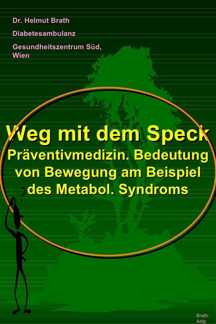 Dr. Helmut Brath Diabetesambulanz Gesundheitszentrum Süd, Wien     Weg mit dem Speck Präventivmedizin. Bedeutung  von Bewe...