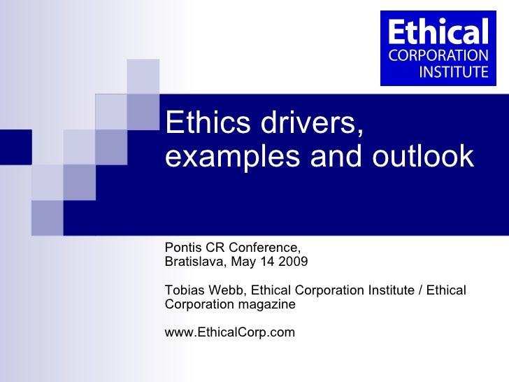 Ethics drivers, examples and outlook  Pontis CR Conference,  Bratislava, May 14 2009 Tobias Webb, Ethical Corporation Inst...