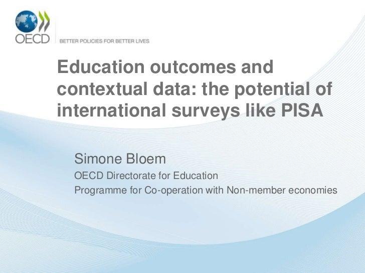 Education outcomes andcontextual data: the potential ofinternational surveys like PISA  Simone Bloem  OECD Directorate for...