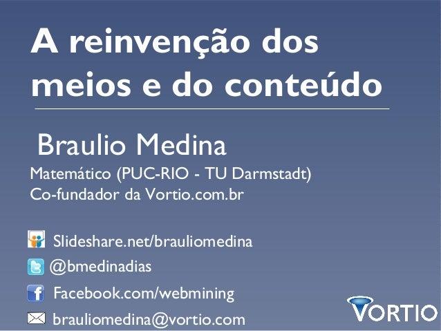 A reinvenção dosmeios e do conteúdoBraulio MedinaMatemático (PUC-RIO - TU Darmstadt)Co-fundador da Vortio.com.br  Slidesha...
