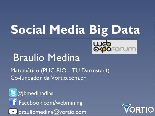 Social Media Big DataBraulio MedinaMatemático (PUC-RIO - TU Darmstadt)Co-fundador da Vortio.com.br  @bmedinadias  Facebook...