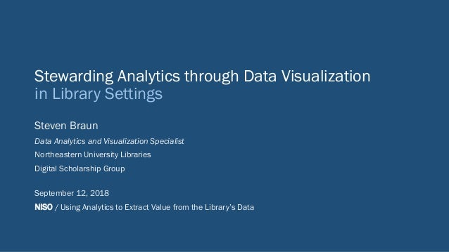 Stewarding Analytics through Data Visualization in Library Settings Steven Braun Data Analytics and Visualization Speciali...