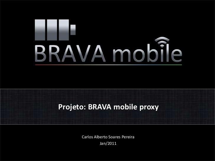 Projeto: BRAVA mobile proxy<br />Carlos Alberto Soares Pereira<br />Jan/2011<br />