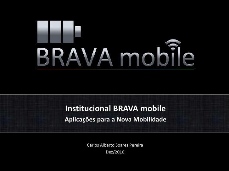 Institucional BRAVA mobile<br />Aplicações para a Nova Mobilidade<br />Carlos Alberto Soares Pereira<br />Dez/2010<br />