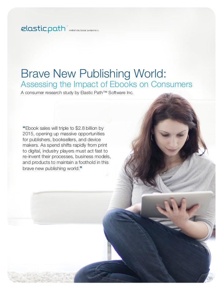 Brave New Publishing World:Assessing the Impact of Ebooks on ConsumersA consumer research study by Elastic Path™ Software ...