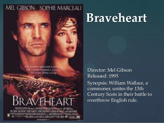 Braveheart{   Director: Mel Gibson    Released: 1995    Synopsis: William Wallace, a    commoner, unites the 13th    Centu...