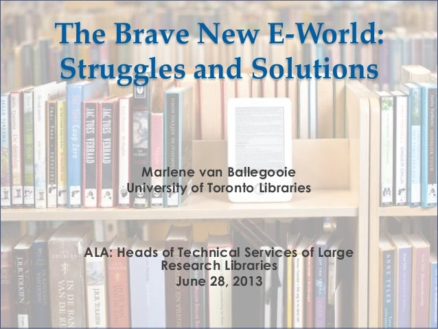 The Brave New E-World: Struggles and Solutions  Marlene van Ballegooie University of Toronto Libraries  ALA: Heads of Tech...