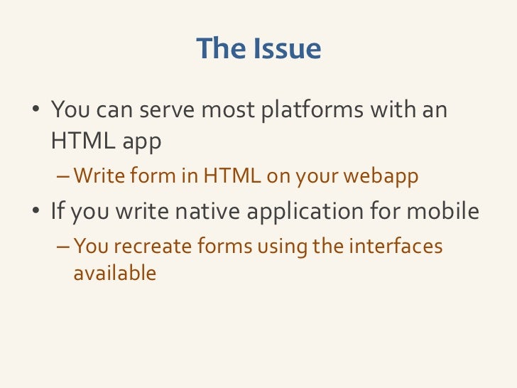 The Issue• You can serve most platforms with an  HTML app  – Write form in HTML on your webapp• If you write native applic...