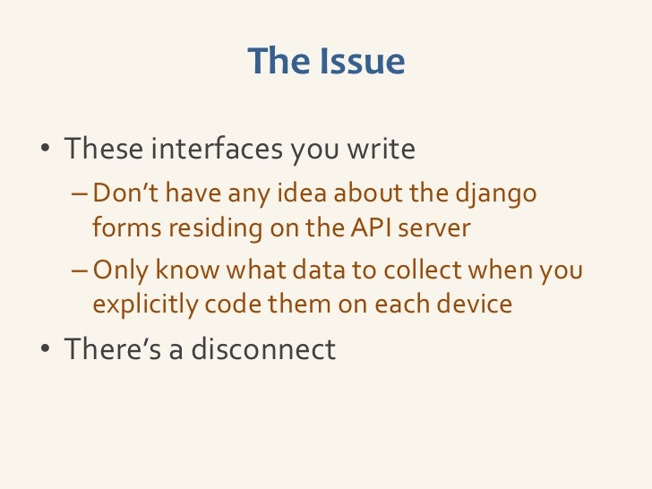 The Issue• These interfaces you write  – Don't have any idea about the django    forms residing on the API server  – Only ...