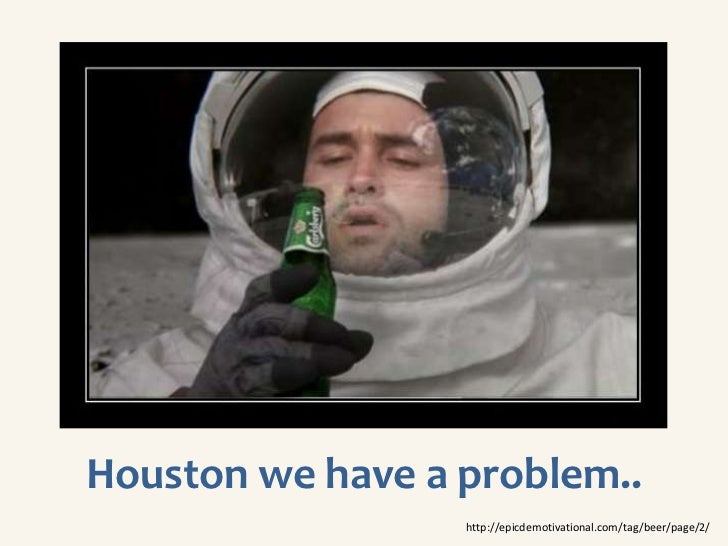 Houston we have a problem..                  http://epicdemotivational.com/tag/beer/page/2/