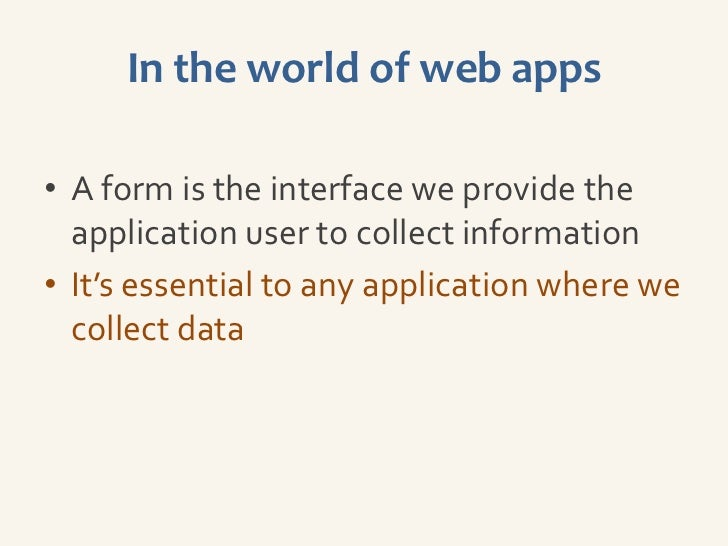 In the world of web apps• A form is the interface we provide the  application user to collect information• It's essential ...