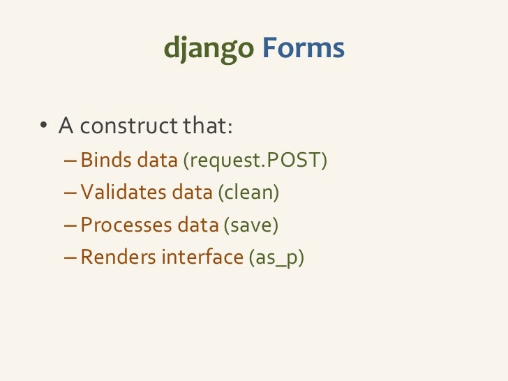 django Forms• A construct that:  – Binds data (request.POST)  – Validates data (clean)  – Processes data (save)  – Renders...
