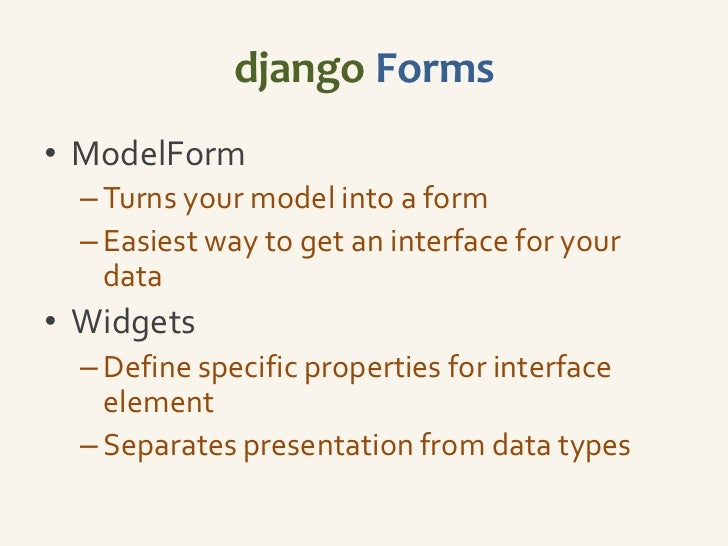 django Forms• ModelForm  – Turns your model into a form  – Easiest way to get an interface for your    data• Widgets  – De...