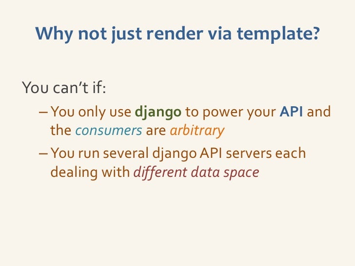 Why not just render via template?You can't if:  – You only use django to power your API and    the consumers are arbitrary...