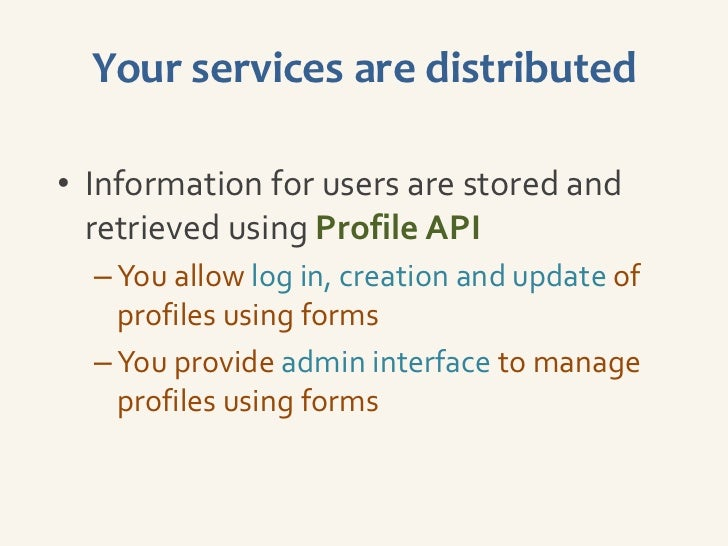 Your services are distributed• Information for users are stored and  retrieved using Profile API  – You allow log in, crea...