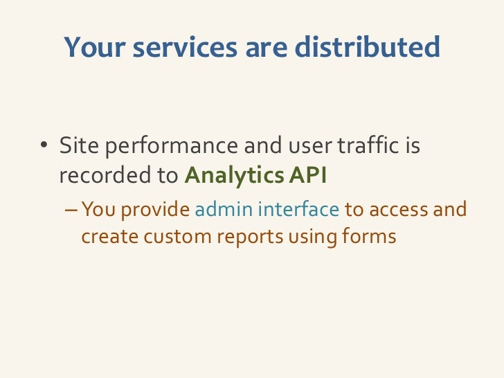 Your services are distributed• Site performance and user traffic is  recorded to Analytics API  – You provide admin interf...