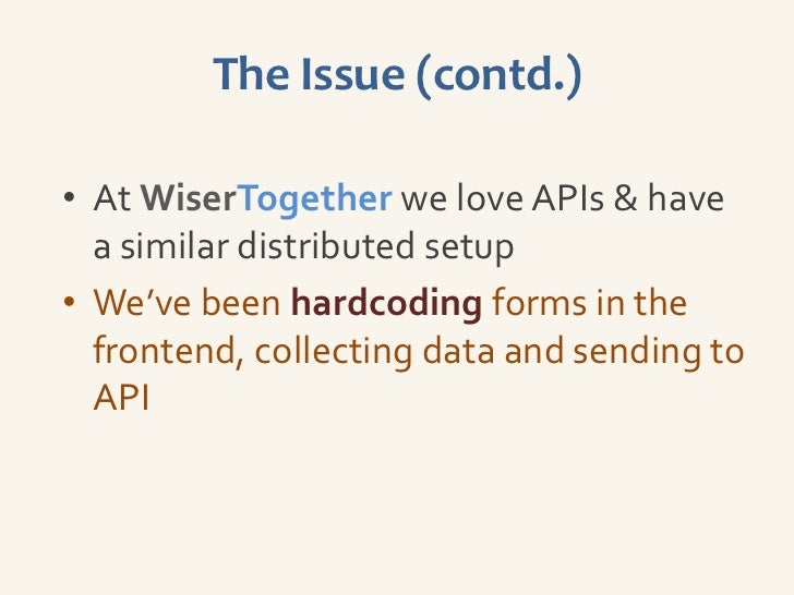 The Issue (contd.)• At WiserTogether we love APIs & have  a similar distributed setup• We've been hardcoding forms in the ...
