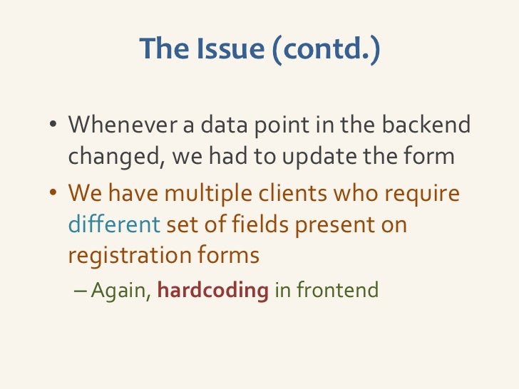 The Issue (contd.)• Whenever a data point in the backend  changed, we had to update the form• We have multiple clients who...