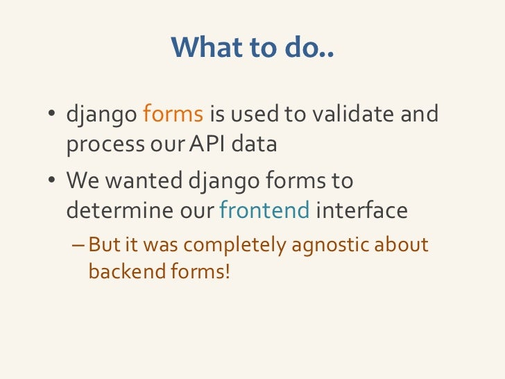 What to do..• django forms is used to validate and  process our API data• We wanted django forms to  determine our fronten...