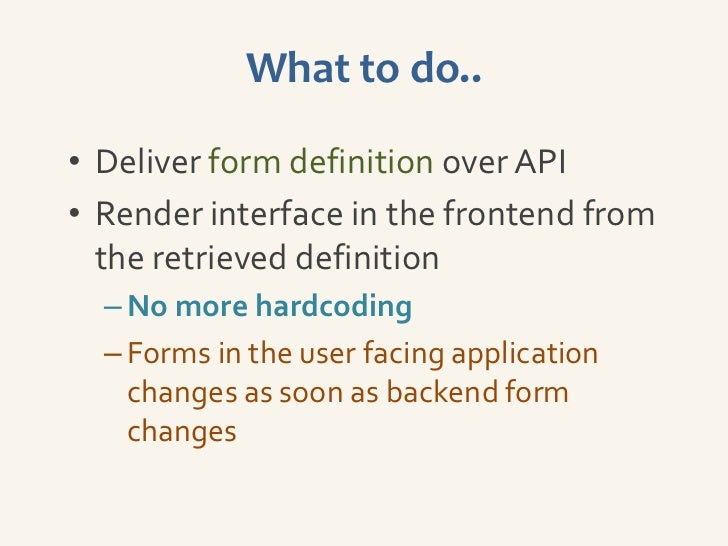 What to do..• Deliver form definition over API• Render interface in the frontend from  the retrieved definition  – No more...