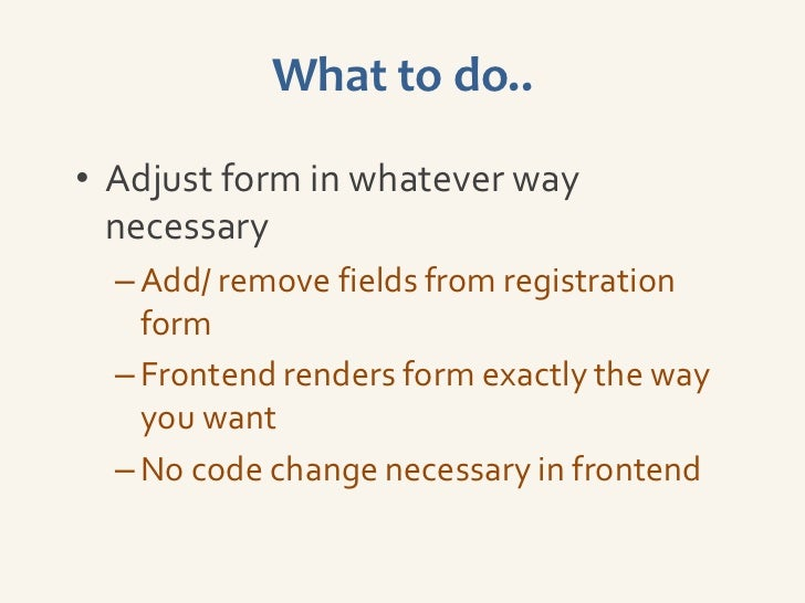 What to do..• Adjust form in whatever way  necessary  – Add/ remove fields from registration    form  – Frontend renders f...